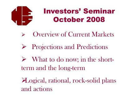 Investors' Seminar October 2008  Overview of Current Markets  Projections and Predictions  What to do now; in the short- term and the long-term  Logical,