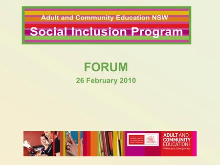 FORUM 26 February 2010. Why Hold this Social Inclusion Forum? To understand why we have a Social Inclusion Program - Policy context and ACE values To.