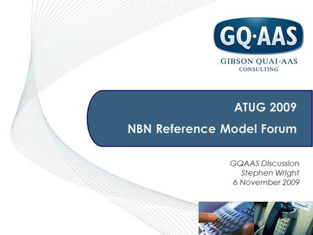 GQAAS Discussion Stephen Wright 6 November 2009 ATUG 2009 NBN Reference Model Forum.