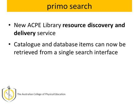 Primo search New ACPE Library resource discovery and delivery service Catalogue and database items can now be retrieved from a single search interface.