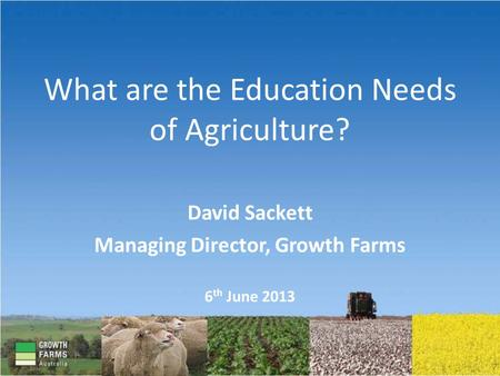 What are the Education Needs of Agriculture? David Sackett Managing Director, Growth Farms 6 th June 2013.