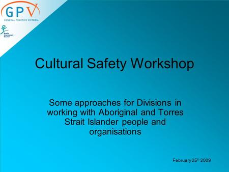 Cultural Safety Workshop Some approaches for Divisions in working with Aboriginal and Torres Strait Islander people and organisations February 25 th 2009.