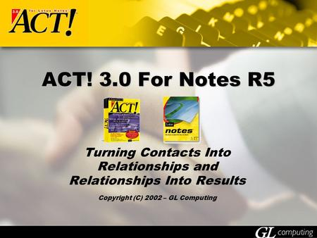 ACT! 3.0 For Notes R5 Turning Contacts Into Relationships and Relationships Into Results Copyright (C) 2002 – GL Computing.