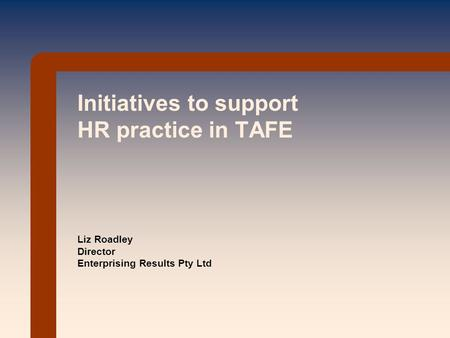 Initiatives to support HR practice in TAFE Liz Roadley Director Enterprising Results Pty Ltd.