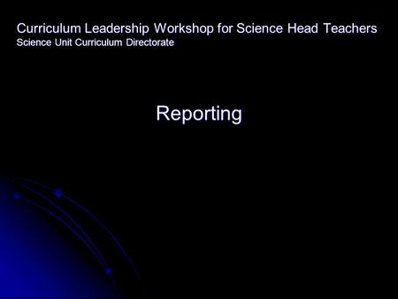 Curriculum Leadership Workshop for Science Head Teachers Science Unit Curriculum Directorate Reporting.