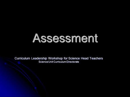 Assessment Curriculum Leadership Workshop for Science Head Teachers Science Unit Curriculum Directorate.