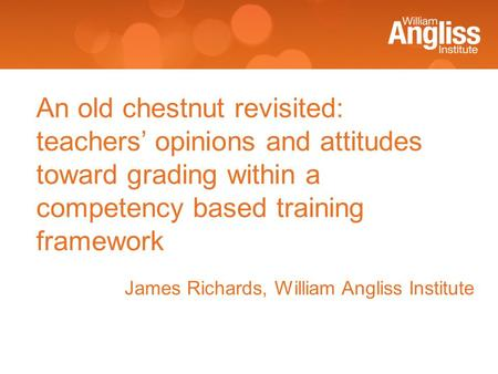 James Richards, William Angliss Institute An old chestnut revisited: teachers' opinions and attitudes toward grading within a competency based training.