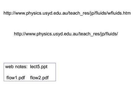 Http://www.physics.usyd.edu.au/teach_res/jp/fluids/wfluids.htm http://www.physics.usyd.edu.au/teach_res/jp/fluids/ web notes: lect5.ppt flow1.pdf flow2.pdf.