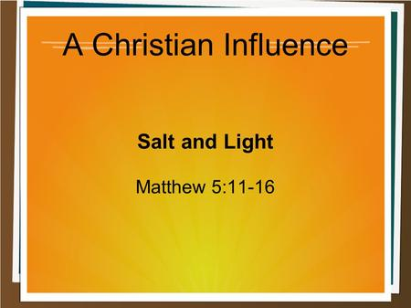 A Christian Influence Salt and Light Matthew 5:11-16.