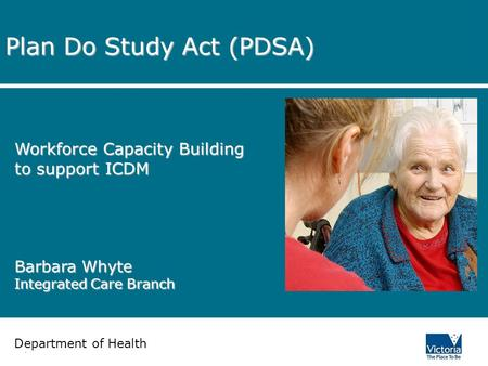 Department of Human Services Plan Do Study Act (PDSA) Workforce Capacity Building to support ICDM Barbara Whyte Integrated Care Branch Department of Health.