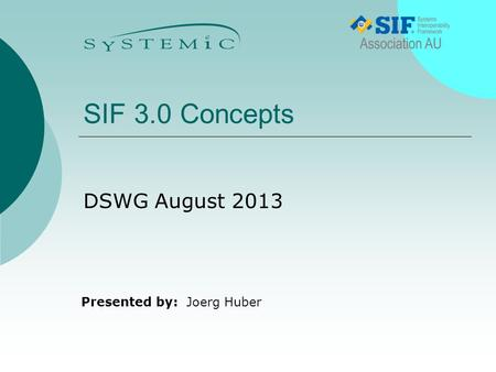 Presented by: SIF 3.0 Concepts DSWG August 2013 Joerg Huber.