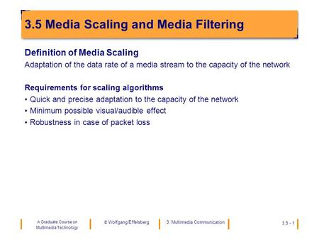 A Graduate Course on Multimedia Technology 3. Multimedia Communication © Wolfgang Effelsberg 3.5 - 1 3.5 Media Scaling and Media Filtering Definition of.