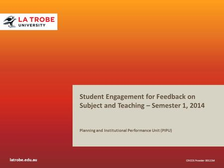 Latrobe.edu.au CRICOS Provider 00115M Student Engagement for Feedback on Subject and Teaching – Semester 1, 2014 Planning and Institutional Performance.