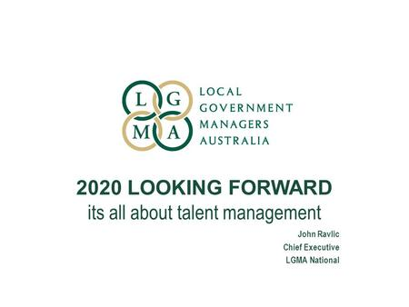 2020 LOOKING FORWARD its all about talent management John Ravlic Chief Executive LGMA National.