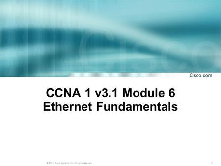 1 © 2004, Cisco Systems, Inc. All rights reserved. CCNA 1 v3.1 Module 6 Ethernet Fundamentals.