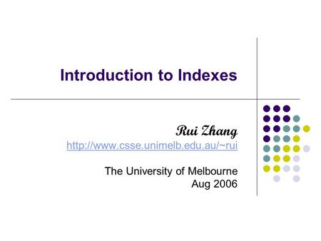 Introduction to Indexes Rui Zhang  The University of Melbourne Aug 2006.