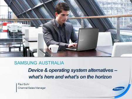 SAMSUNG AUSTRALIA Paul Suhr Channel Sales Manager Device & operating system alternatives – what's here and what's on the horizon.