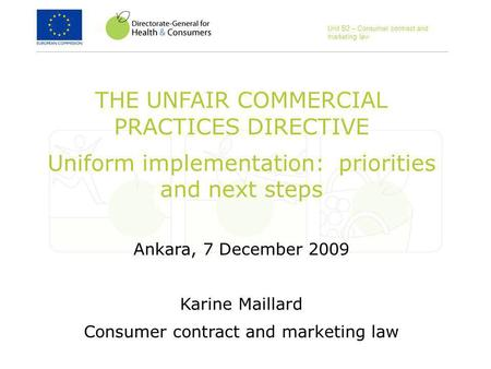 THE UNFAIR COMMERCIAL PRACTICES DIRECTIVE Uniform implementation: priorities and next steps Ankara, 7 December 2009 Karine Maillard Consumer contract and.