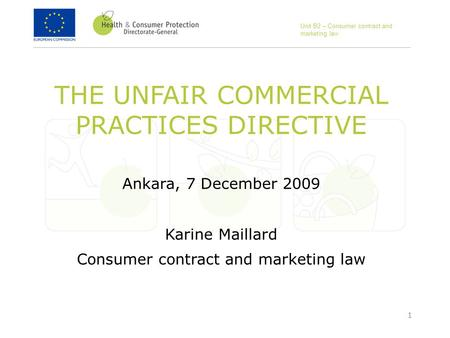 1 THE UNFAIR COMMERCIAL PRACTICES DIRECTIVE Ankara, 7 December 2009 Karine Maillard Consumer contract and marketing law Unit B2 – Consumer contract and.