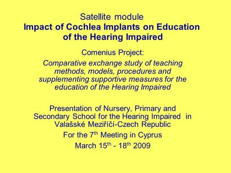 Satellite module Impact of Cochlea Implants on Education of the Hearing Impaired Comenius Project: Comparative exchange study of teaching methods, models,
