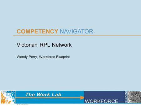 COMPETENCY NAVIGATOR TM © The Work Lab 2007 Victorian RPL Network Wendy Perry, Workforce Blueprint.