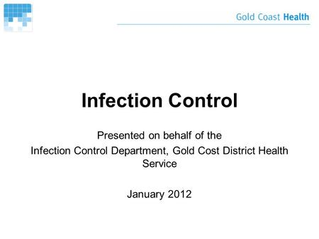 Infection Control Presented on behalf of the Infection Control Department, Gold Cost District Health Service January 2012.