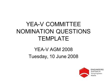 YEA-V COMMITTEE NOMINATION QUESTIONS TEMPLATE YEA-V AGM 2008 Tuesday, 10 June 2008.