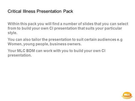 Critical Illness Presentation Pack Within this pack you will find a number of slides that you can select from to build your own CI presentation that suits.