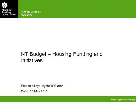 Www.nt.gov.au/housing DEPARTMENT OF HOUSING Presented by: Mychelle Curran Date: 28 May 2013 NT Budget – Housing Funding and Initiatives.