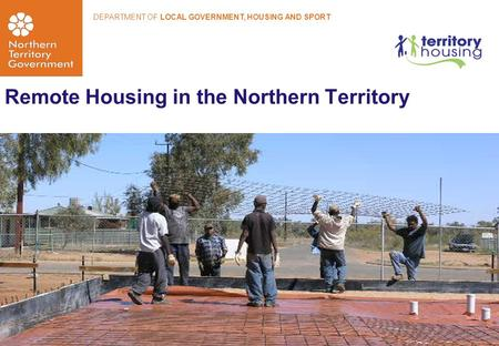 Remote Housing in the Northern Territory DEPARTMENT OF LOCAL GOVERNMENT, HOUSING AND SPORT.