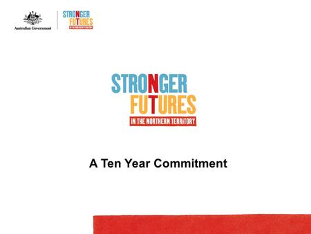 A Ten Year Commitment. WELCOME Purpose of this presentation To outline Stronger Futures in the Northern Territory package: Steps leading up to August.