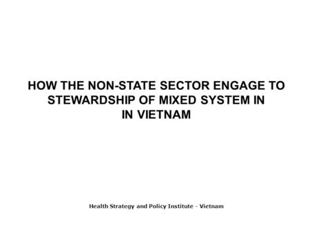 HOW THE NON-STATE SECTOR ENGAGE TO STEWARDSHIP OF MIXED SYSTEM IN IN VIETNAM Health Strategy and Policy Institute - Vietnam.