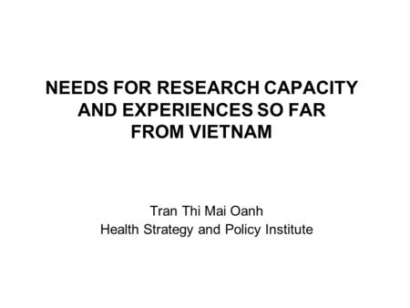 NEEDS FOR RESEARCH CAPACITY AND EXPERIENCES SO FAR FROM VIETNAM Tran Thi Mai Oanh Health Strategy and Policy Institute.
