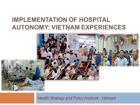 IMPLEMENTATION OF HOSPITAL AUTONOMY: VIETNAM EXPERIENCES Health Strategy and Policy Institute - Vietnam.