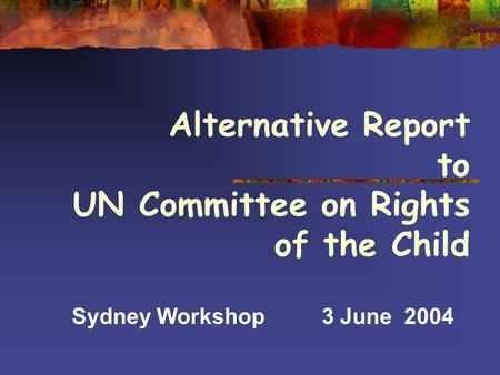 Alternative Report to UN Committee on Rights of the Child Sydney Workshop3 June 2004.