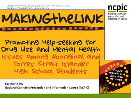 MakingtheLink: Promoting help-seeking for drug use and mental health issues among Aboriginal and Torres Strait Islander high school students Karina Hickey.