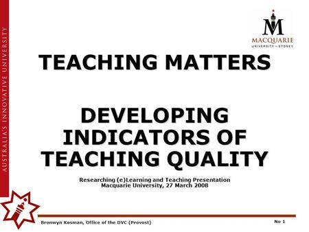 Bronwyn Kosman, Office of the DVC (Provost) No 1 TEACHING MATTERS DEVELOPING INDICATORS OF TEACHING QUALITY Researching (e)Learning and Teaching Presentation.