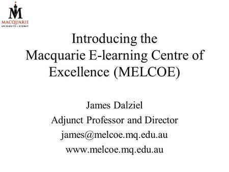 Introducing the Macquarie E-learning Centre of Excellence (MELCOE) James Dalziel Adjunct Professor and Director