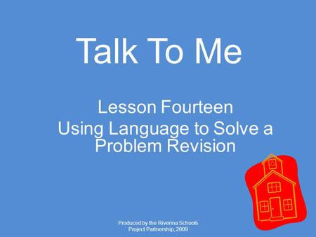Produced by the Riverina Schools Project Partnership, 2009 Talk To Me Lesson Fourteen Using Language to Solve a Problem Revision.