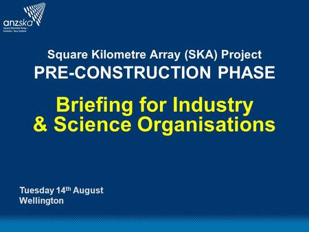 Square Kilometre Array (SKA) Project PRE-CONSTRUCTION PHASE Briefing for Industry & Science Organisations Tuesday 14 th August Wellington.