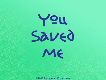 © 2005 Snack Music Productions. You saved me, Jesus Now I'm free, Jesus You saved me.