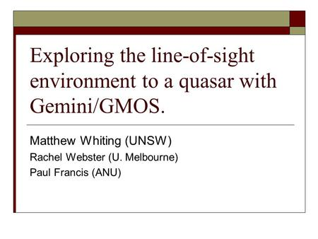 Exploring the line-of-sight environment to a quasar with Gemini/GMOS. Matthew Whiting (UNSW) Rachel Webster (U. Melbourne) Paul Francis (ANU)