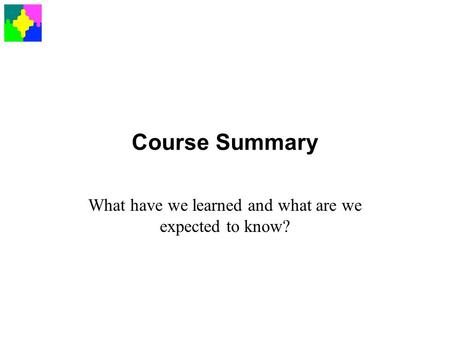 Course Summary What have we learned and what are we expected to know?