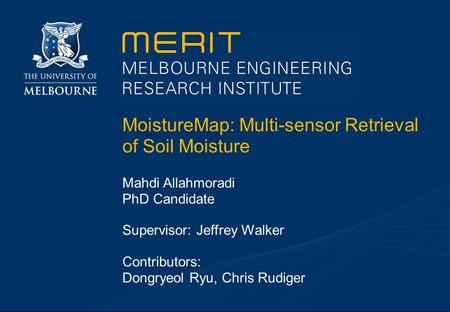 MoistureMap: Multi-sensor Retrieval of Soil Moisture Mahdi Allahmoradi PhD Candidate Supervisor: Jeffrey Walker Contributors: Dongryeol Ryu, Chris Rudiger.