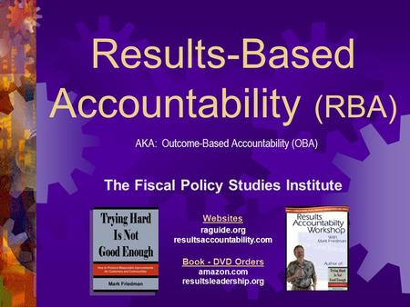 Results-Based Accountability (RBA) The Fiscal Policy Studies Institute Websites raguide.org resultsaccountability.com Book - DVD Orders amazon.com resultsleadership.org.