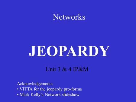 Networks Unit 3 & 4 IP&M JEOPARDY Acknowledgements: VITTA for the jeopardy pro-forma Mark Kelly's Network slideshow.