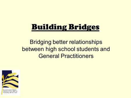 Building Bridges Bridging better relationships between high school students and General Practitioners Riverina Division of General Practice & Primary Health.