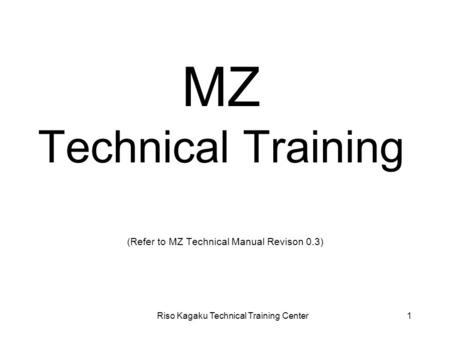 Riso Kagaku Technical Training Center1 MZ Technical Training (Refer to MZ Technical Manual Revison 0.3)