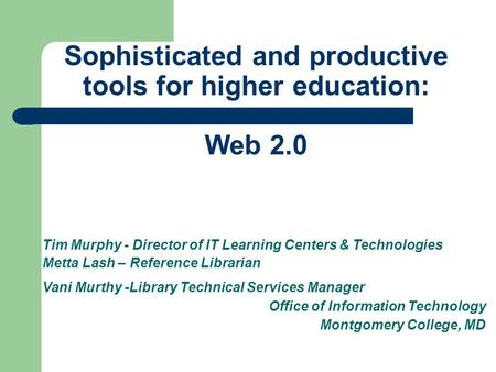 Sophisticated and productive tools for higher education: Web 2.0 Tim Murphy - Director of IT Learning Centers & Technologies Metta Lash – Reference Librarian.