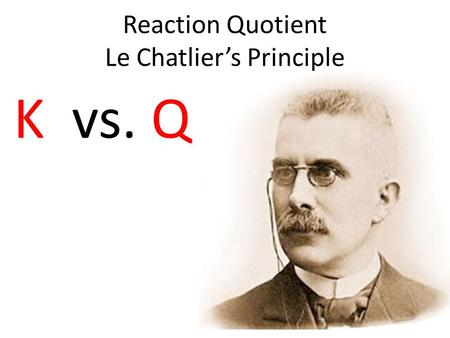 Reaction Quotient Le Chatlier's Principle K vs. Q.